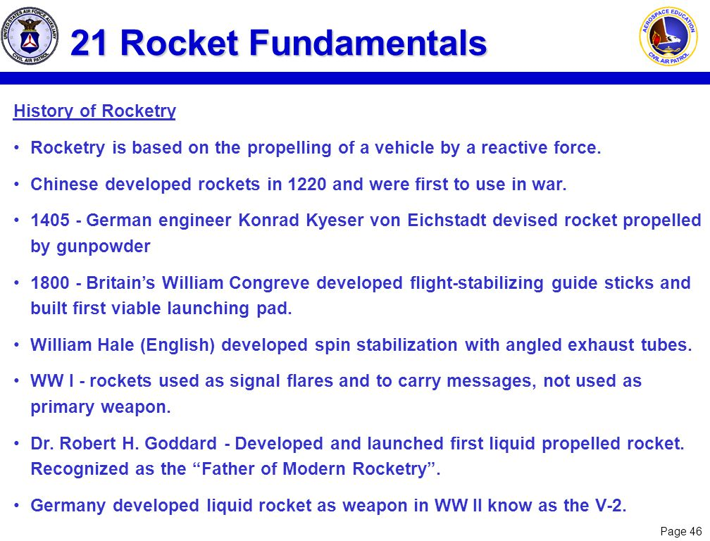 Page 46 21 Rocket Fundamentals History of Rocketry Rocketry is based on the propelling of a vehicle by a reactive force. Chinese developed rockets in
