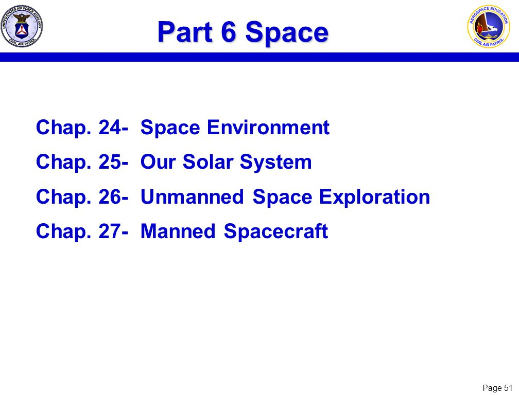 Page 51 Part 6 Space Chap. 24-Space Environment Chap. 25-Our Solar System Chap. 26-Unmanned Space Exploration Chap. 27- Manned Spacecraft