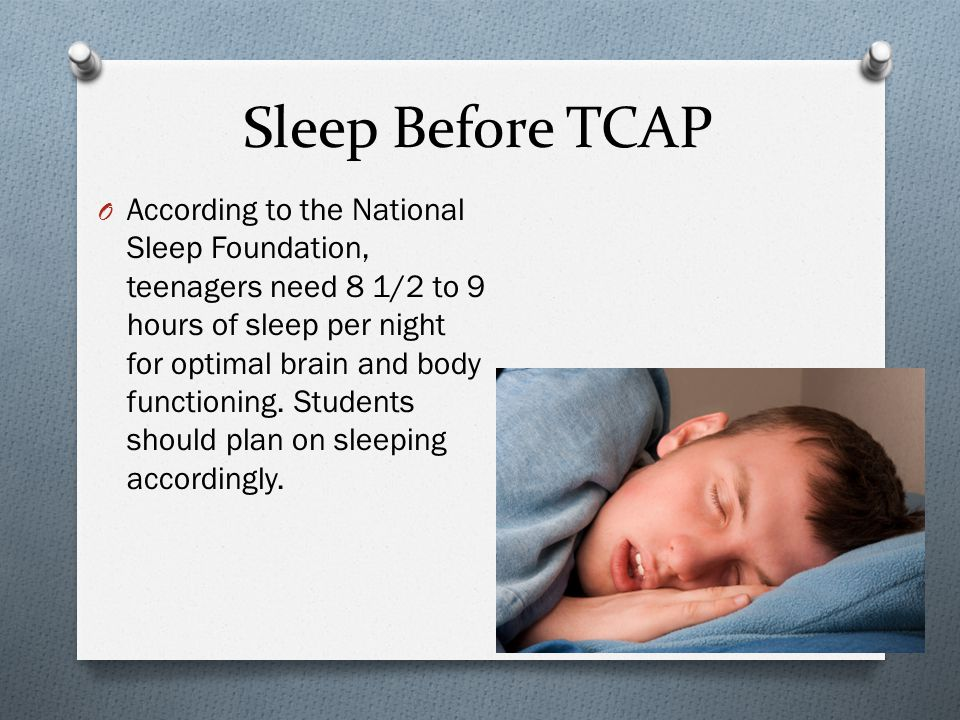 Sleep Before TCAP O According to the National Sleep Foundation, teenagers need 8 1/2 to 9 hours of sleep per night for optimal brain and body functioning.