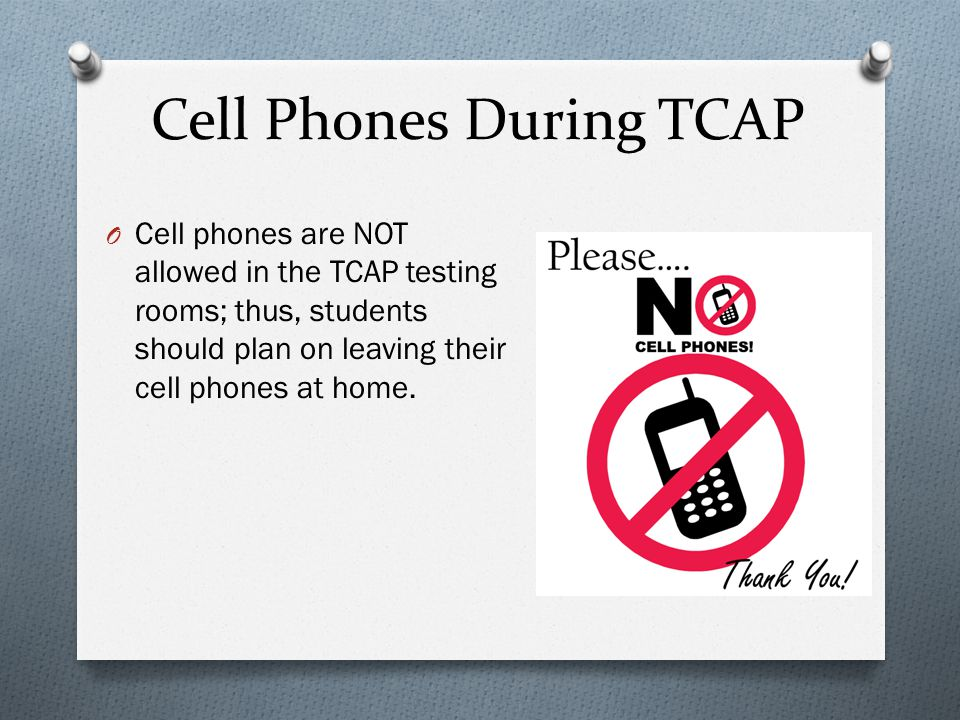Cell Phones During TCAP O Cell phones are NOT allowed in the TCAP testing rooms; thus, students should plan on leaving their cell phones at home.