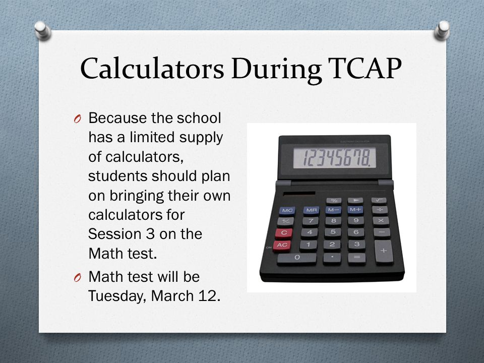 Calculators During TCAP O Because the school has a limited supply of calculators, students should plan on bringing their own calculators for Session 3 on the Math test.