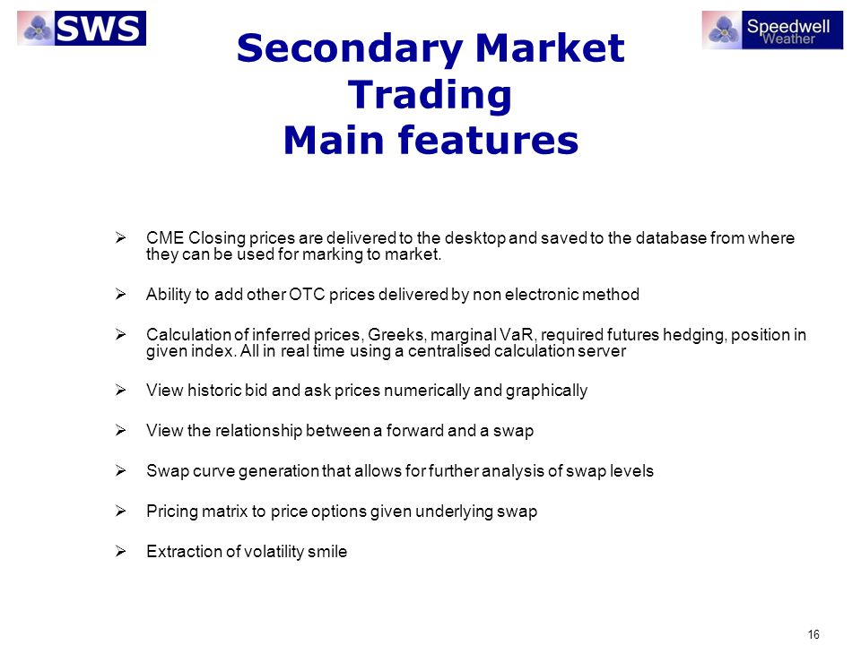 16 Secondary Market Trading Main features CME Closing prices are delivered to the desktop and saved to the database from where they can be used for ma