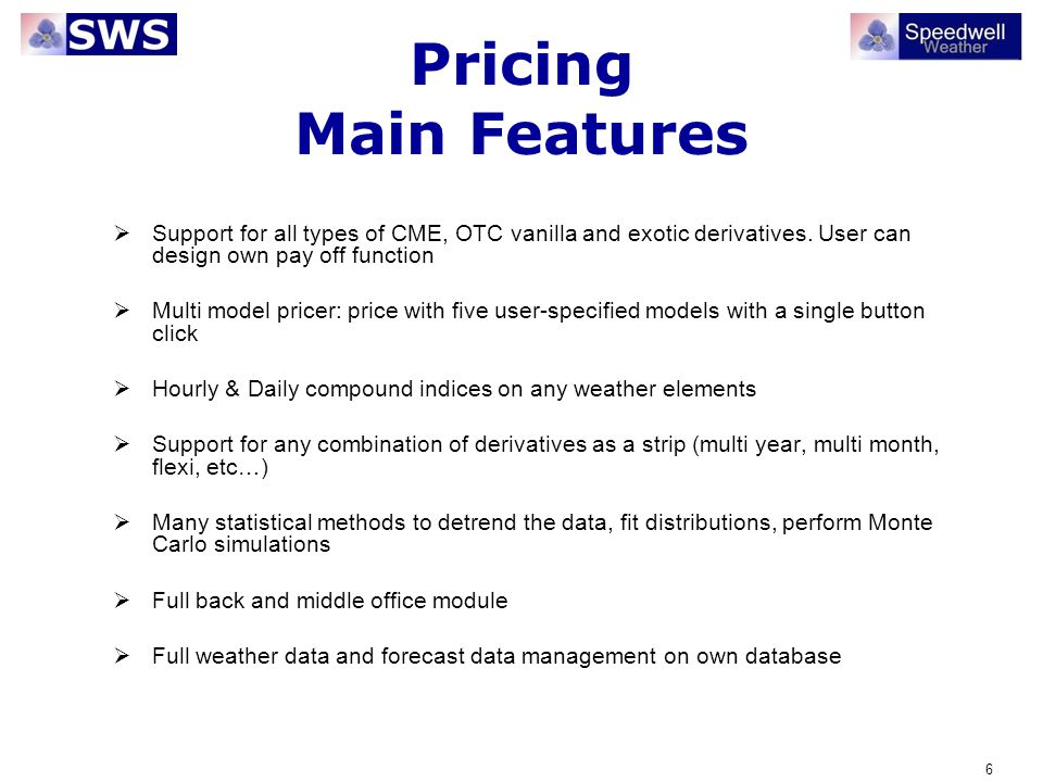 6 Pricing Main Features Support for all types of CME, OTC vanilla and exotic derivatives. User can design own pay off function Multi model pricer: pri