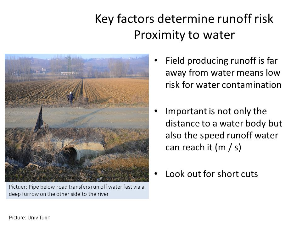 Field producing runoff is far away from water means low risk for water contamination Important is not only the distance to a water body but also the speed runoff water can reach it (m / s) Look out for short cuts Key factors determine runoff risk Proximity to water Picture: Univ Turin Pictuer: Pipe below road transfers run off water fast via a deep furrow on the other side to the river