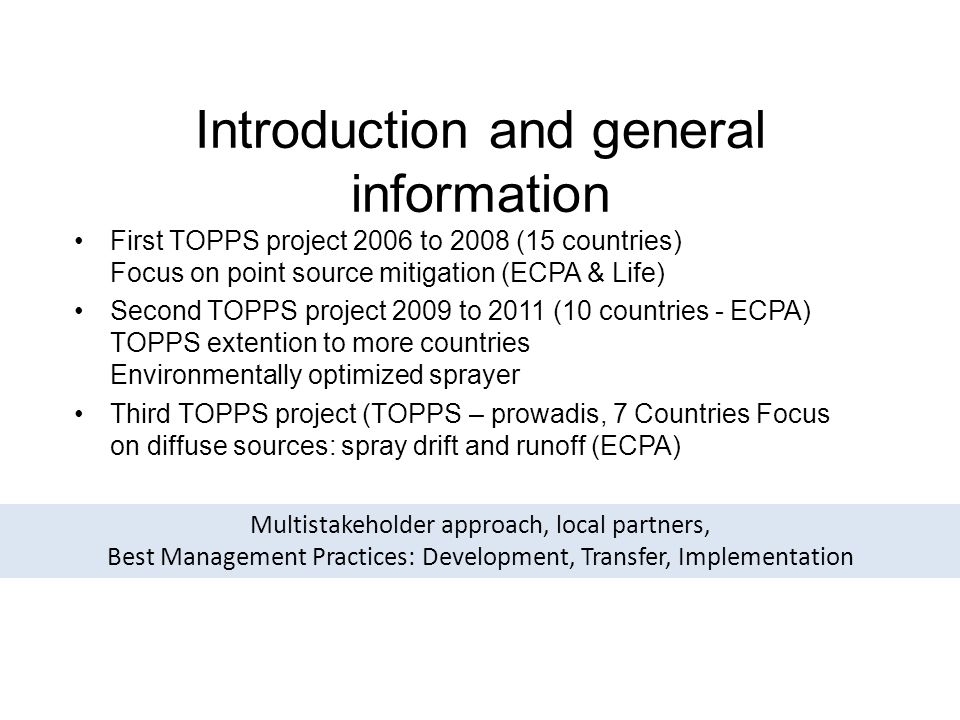Introduction and general information First TOPPS project 2006 to 2008 (15 countries) Focus on point source mitigation (ECPA & Life) Second TOPPS project 2009 to 2011 (10 countries - ECPA) TOPPS extention to more countries Environmentally optimized sprayer Third TOPPS project (TOPPS – prowadis, 7 Countries Focus on diffuse sources: spray drift and runoff (ECPA) Multistakeholder approach, local partners, Best Management Practices: Development, Transfer, Implementation