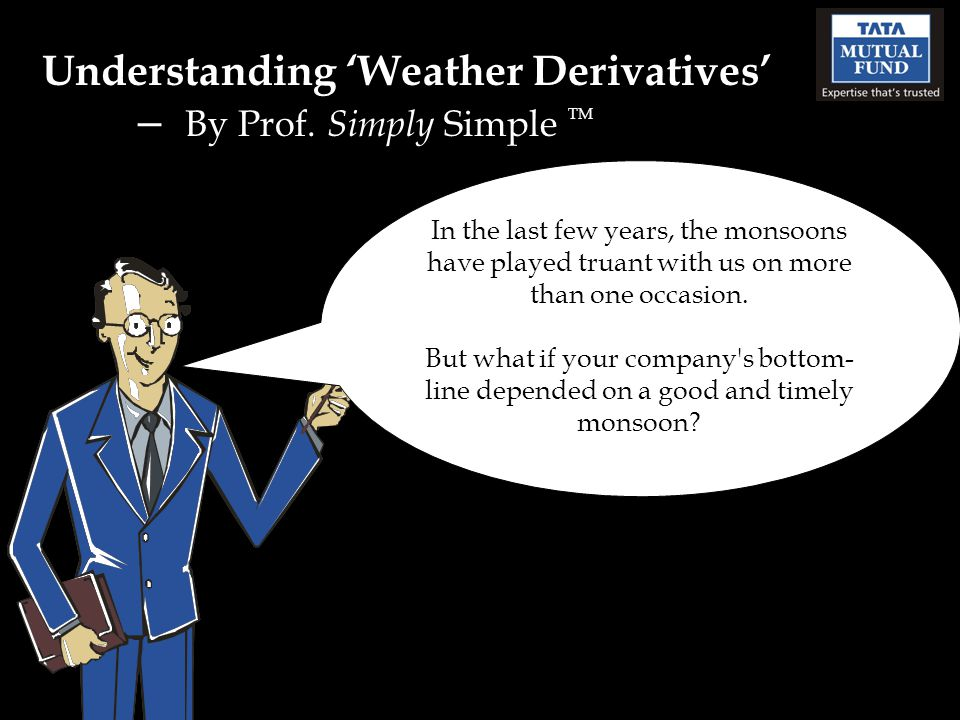 Understanding Weather Derivatives – By Prof. Simply Simple TM In the last few years, the monsoons have played truant with us on more than one occasion