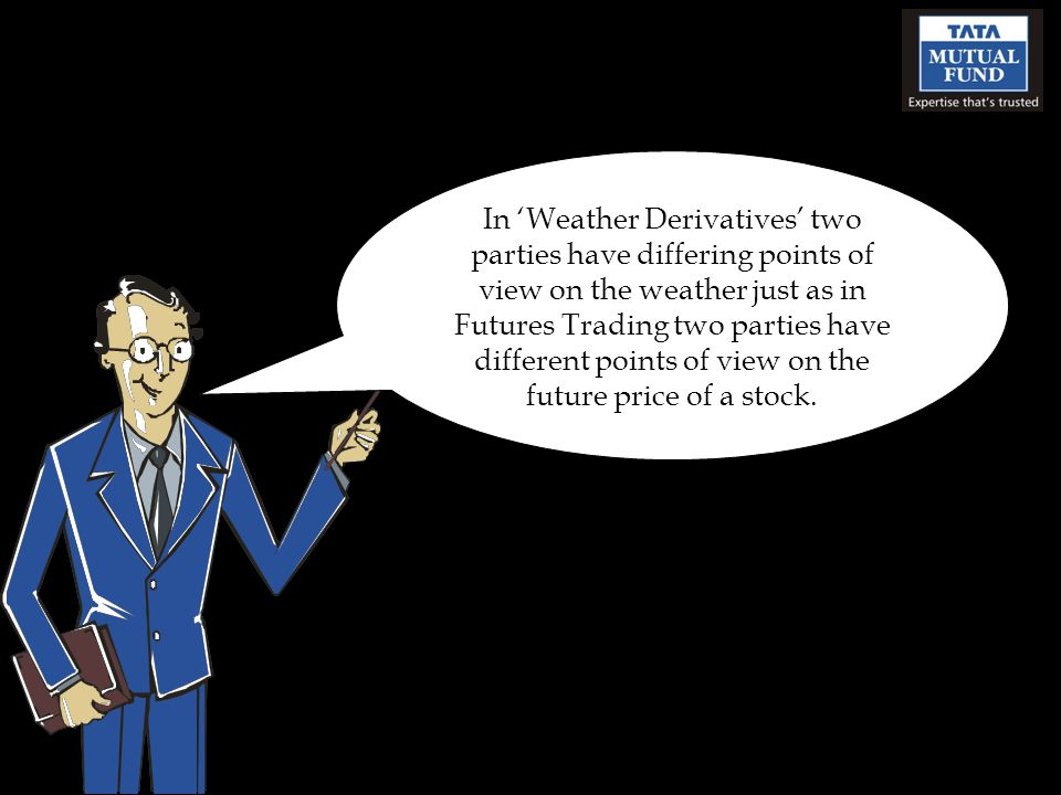In Weather Derivatives two parties have differing points of view on the weather just as in Futures Trading two parties have different points of view o