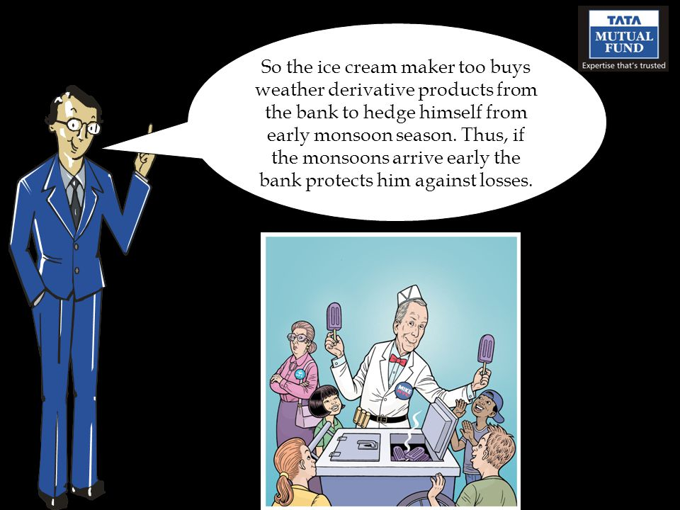 So the ice cream maker too buys weather derivative products from the bank to hedge himself from early monsoon season.
