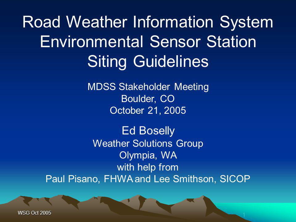 1 WSG Oct 2005 MDSS Stakeholder Meeting Boulder, CO October 21, 2005 Road Weather Information System Environmental Sensor Station Siting Guidelines Ed Boselly Weather Solutions Group Olympia, WA with help from Paul Pisano, FHWA and Lee Smithson, SICOP