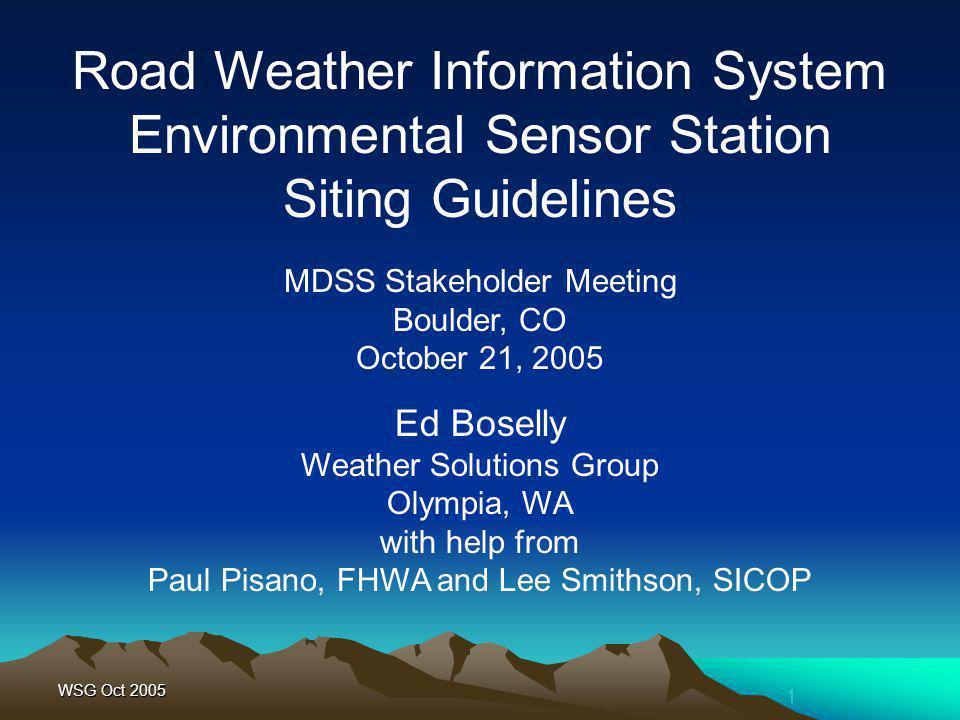 1 WSG Oct 2005 MDSS Stakeholder Meeting Boulder, CO October 21, 2005 Road Weather Information System Environmental Sensor Station Siting Guidelines Ed