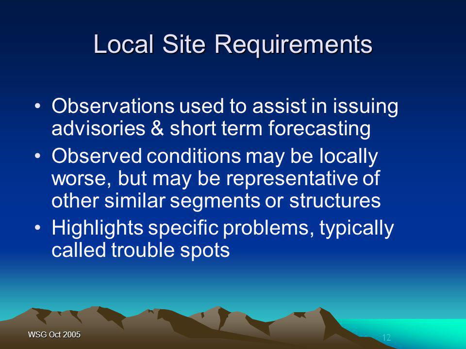 12 WSG Oct 2005 Local Site Requirements Observations used to assist in issuing advisories & short term forecasting Observed conditions may be locally