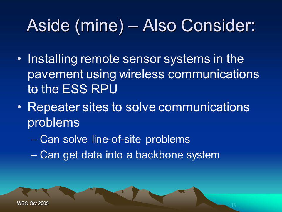 19 WSG Oct 2005 Aside (mine) – Also Consider: Installing remote sensor systems in the pavement using wireless communications to the ESS RPU Repeater sites to solve communications problems –Can solve line-of-site problems –Can get data into a backbone system