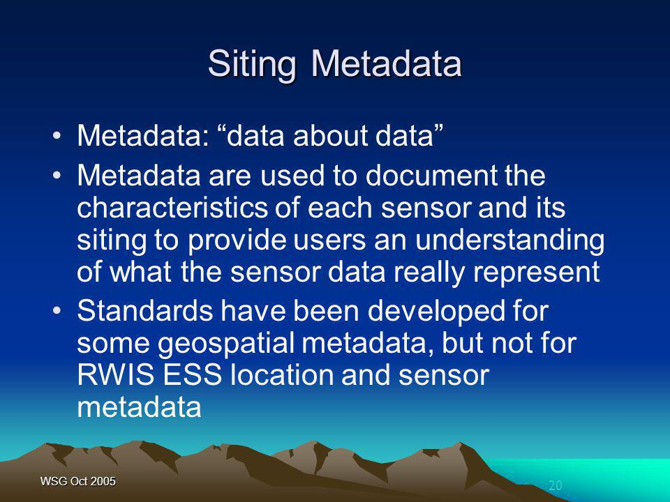 20 WSG Oct 2005 Siting Metadata Metadata: data about data Metadata are used to document the characteristics of each sensor and its siting to provide u