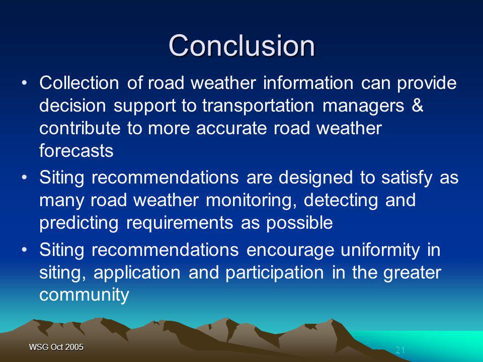 21 WSG Oct 2005 Conclusion Collection of road weather information can provide decision support to transportation managers & contribute to more accurate road weather forecasts Siting recommendations are designed to satisfy as many road weather monitoring, detecting and predicting requirements as possible Siting recommendations encourage uniformity in siting, application and participation in the greater community