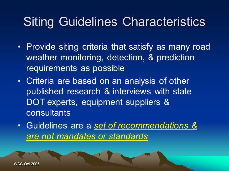 7 WSG Oct 2005 Siting Guidelines Characteristics Provide siting criteria that satisfy as many road weather monitoring, detection, & prediction require