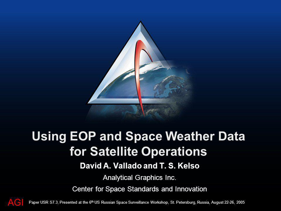 AGI Using EOP and Space Weather Data for Satellite Operations David A. Vallado and T. S. Kelso Analytical Graphics Inc. Center for Space Standards and