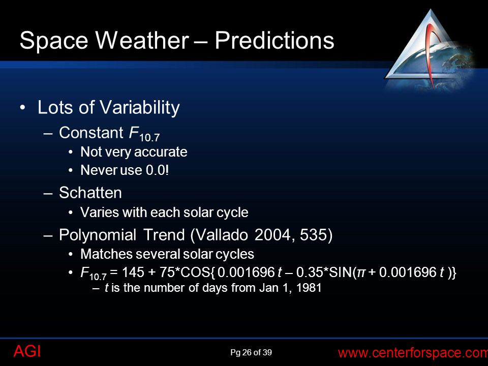 Pg 26 of 39 www.centerforspace.com AGI Space Weather – Predictions Lots of Variability –Constant F 10.7 Not very accurate Never use 0.0.