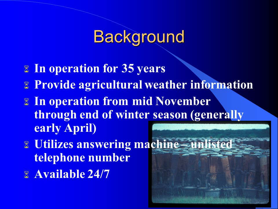 Background 6 In operation for 35 years 6 Provide agricultural weather information 6 In operation from mid November through end of winter season (generally early April) 6 Utilizes answering machine – unlisted telephone number 6 Available 24/7