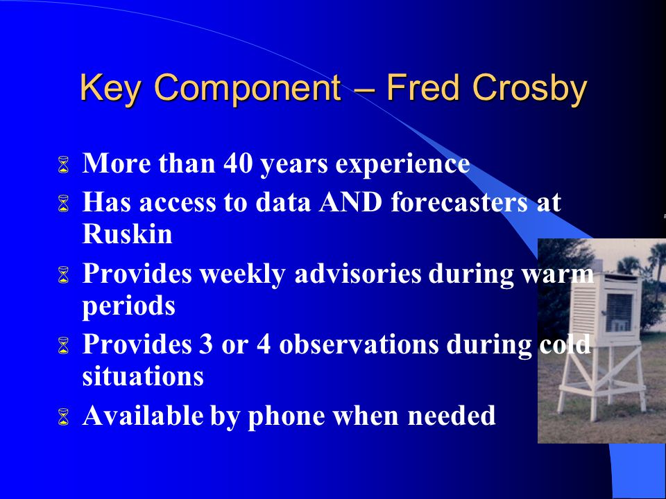 Key Component – Fred Crosby 6 More than 40 years experience 6 Has access to data AND forecasters at Ruskin 6 Provides weekly advisories during warm periods 6 Provides 3 or 4 observations during cold situations 6 Available by phone when needed