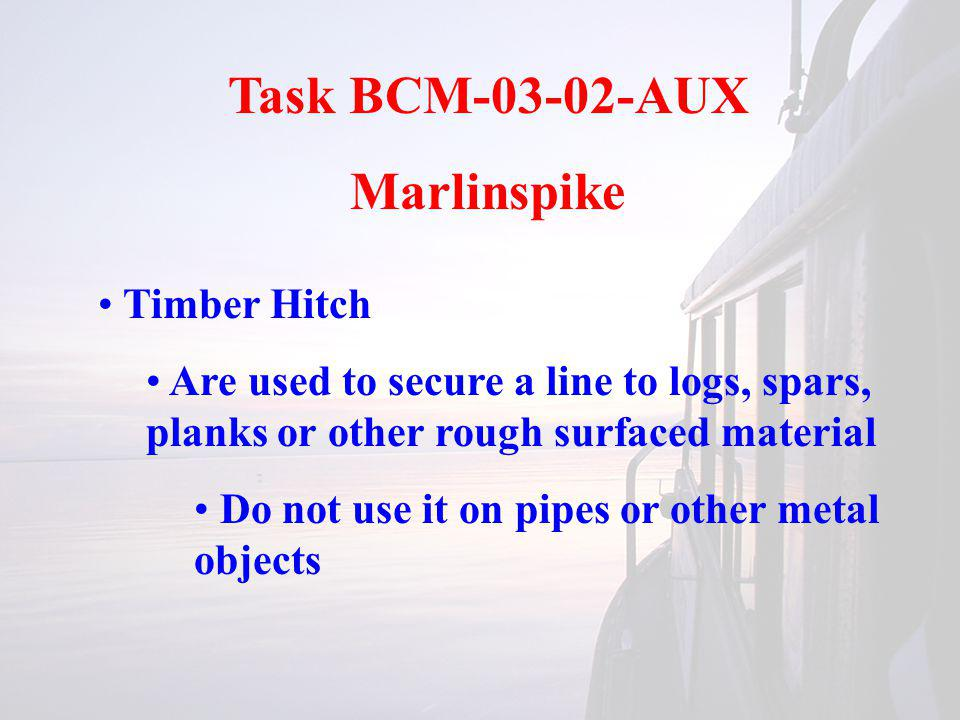 Task BCM-03-02-AUX Marlinspike Timber Hitch Are used to secure a line to logs, spars, planks or other rough surfaced material Do not use it on pipes or other metal objects