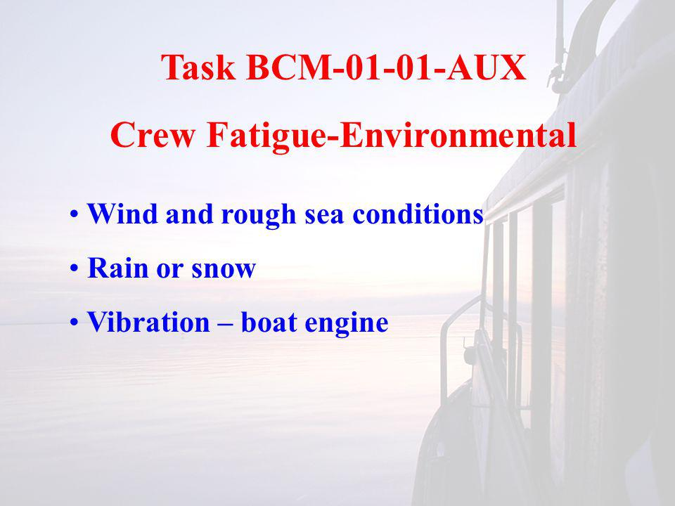 Task BCM-01-01-AUX Crew Fatigue-Environmental Wind and rough sea conditions Rain or snow Vibration – boat engine
