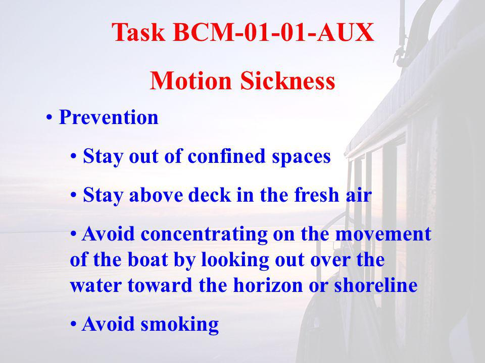 Task BCM-01-01-AUX Motion Sickness Prevention Stay out of confined spaces Stay above deck in the fresh air Avoid concentrating on the movement of the boat by looking out over the water toward the horizon or shoreline Avoid smoking