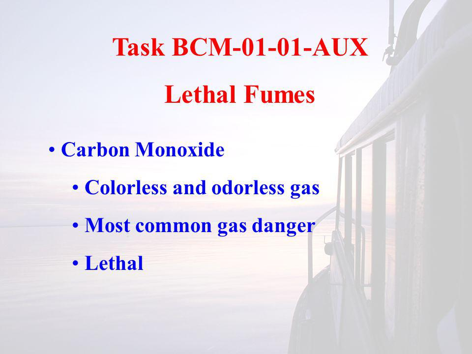 Task BCM-01-01-AUX Lethal Fumes Carbon Monoxide Colorless and odorless gas Most common gas danger Lethal