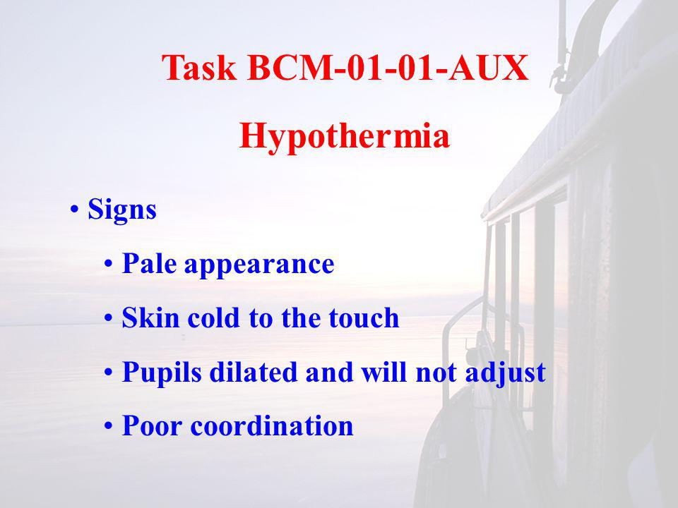 Task BCM-01-01-AUX Hypothermia Signs Pale appearance Skin cold to the touch Pupils dilated and will not adjust Poor coordination