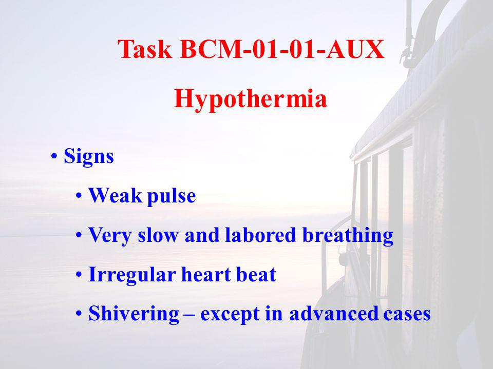 Task BCM-01-01-AUX Hypothermia Signs Weak pulse Very slow and labored breathing Irregular heart beat Shivering – except in advanced cases