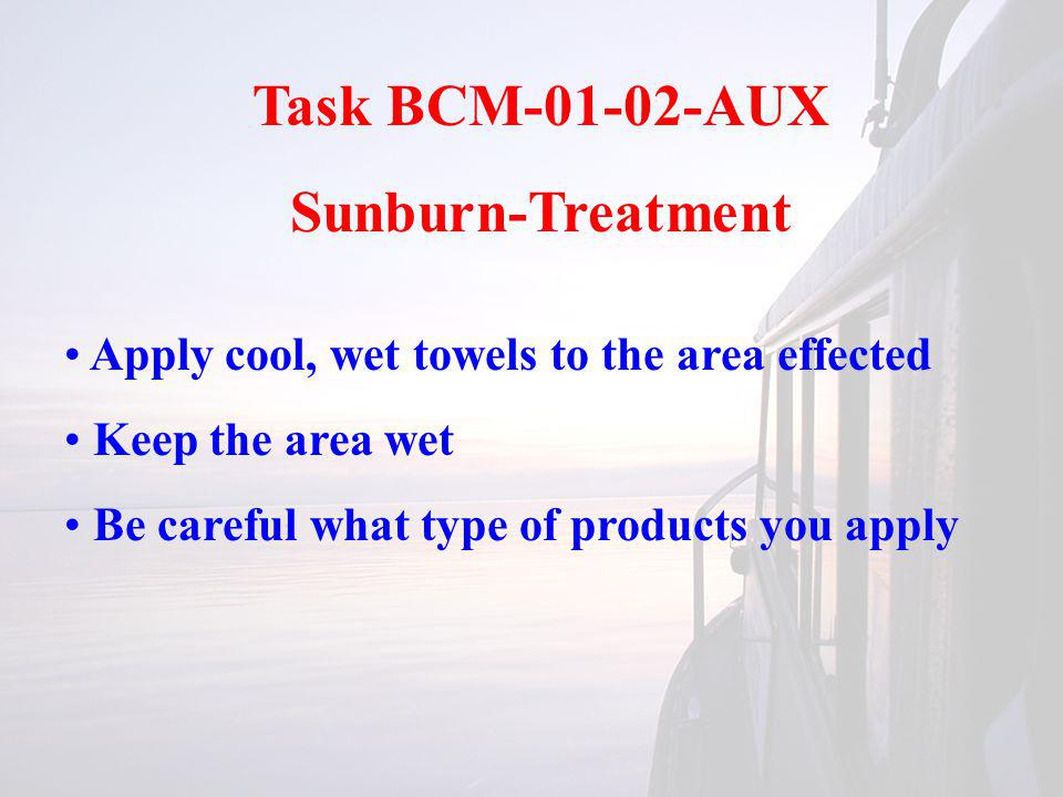 Task BCM-01-02-AUX Sunburn-Treatment Apply cool, wet towels to the area effected Keep the area wet Be careful what type of products you apply