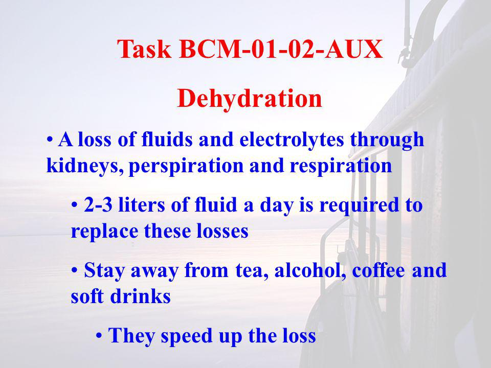 Task BCM-01-02-AUX Dehydration A loss of fluids and electrolytes through kidneys, perspiration and respiration 2-3 liters of fluid a day is required to replace these losses Stay away from tea, alcohol, coffee and soft drinks They speed up the loss