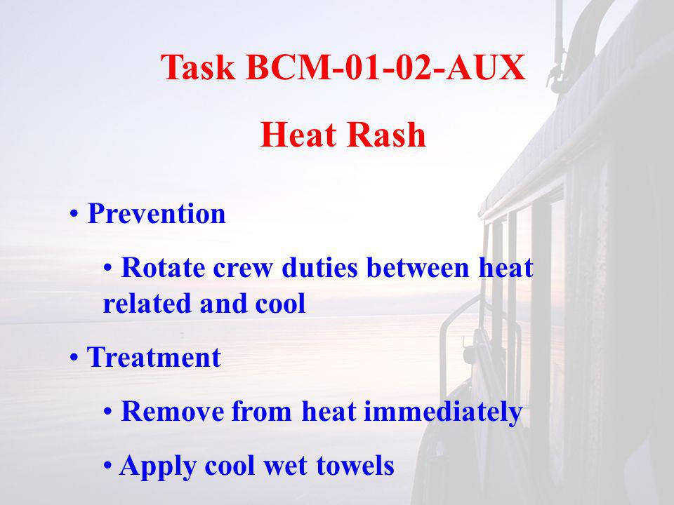 Task BCM-01-02-AUX Heat Rash Prevention Rotate crew duties between heat related and cool Treatment Remove from heat immediately Apply cool wet towels