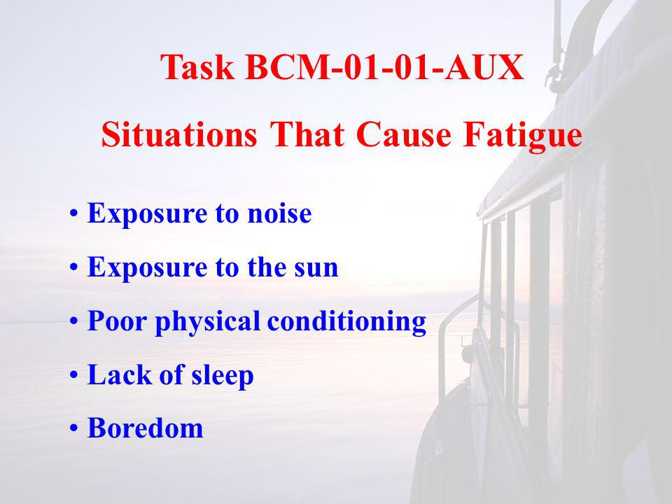 Task BCM-01-01-AUX Situations That Cause Fatigue Exposure to noise Exposure to the sun Poor physical conditioning Lack of sleep Boredom