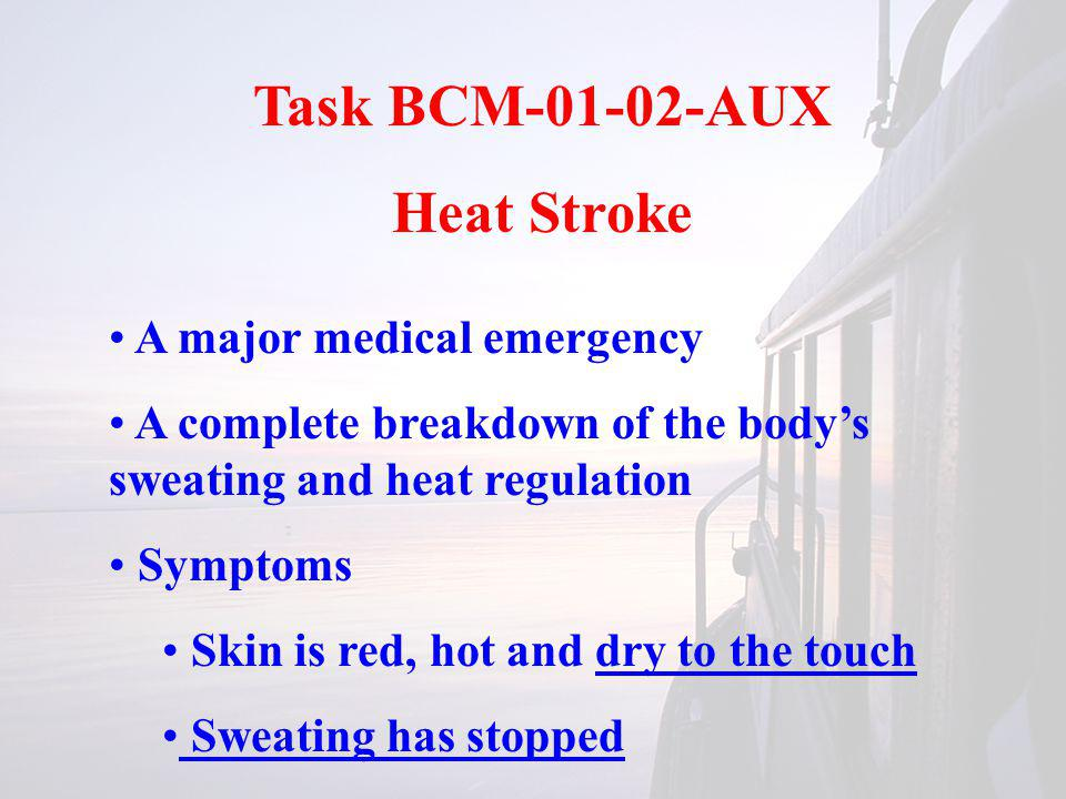 Task BCM-01-02-AUX Heat Stroke A major medical emergency A complete breakdown of the bodys sweating and heat regulation Symptoms Skin is red, hot and
