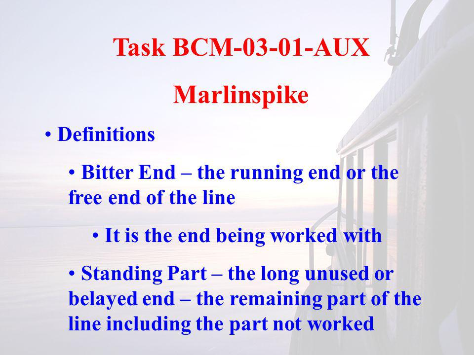 Task BCM-03-01-AUX Marlinspike Definitions Bitter End – the running end or the free end of the line It is the end being worked with Standing Part – th