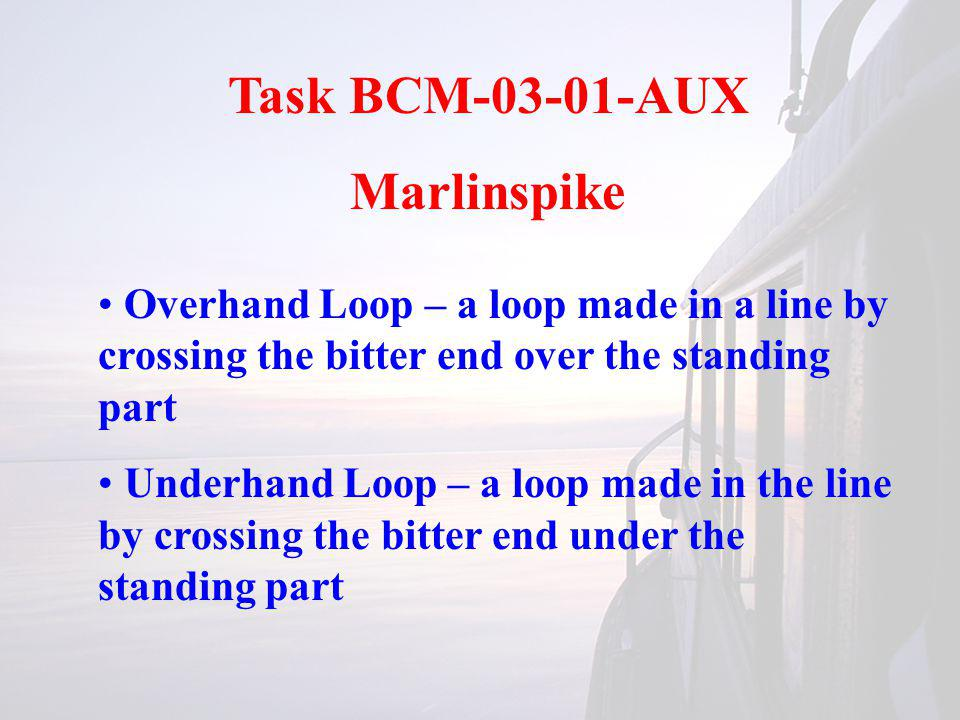 Task BCM-03-01-AUX Marlinspike Overhand Loop – a loop made in a line by crossing the bitter end over the standing part Underhand Loop – a loop made in the line by crossing the bitter end under the standing part