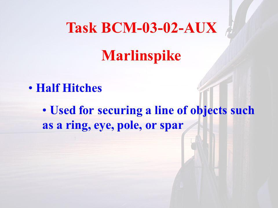 Task BCM-03-02-AUX Marlinspike Half Hitches Used for securing a line of objects such as a ring, eye, pole, or spar