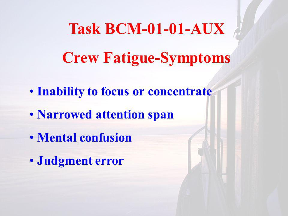 Task BCM-01-01-AUX Crew Fatigue-Symptoms Decreased coordination of motor skills and sensory ability (hearing, seeing) Increased irritability Decreased performance Decreased concern for safety
