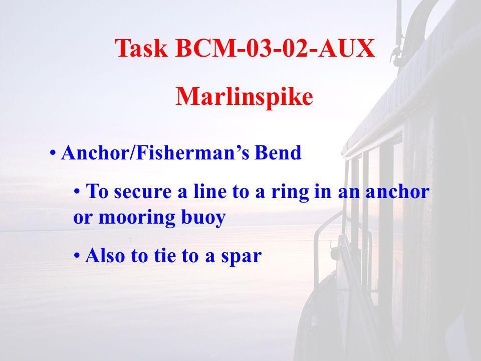 Task BCM-03-02-AUX Marlinspike Anchor/Fishermans Bend To secure a line to a ring in an anchor or mooring buoy Also to tie to a spar