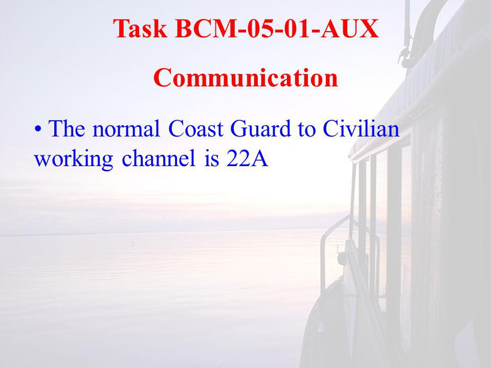 Task BCM-05-01-AUX Communication The normal Coast Guard to Civilian working channel is 22A