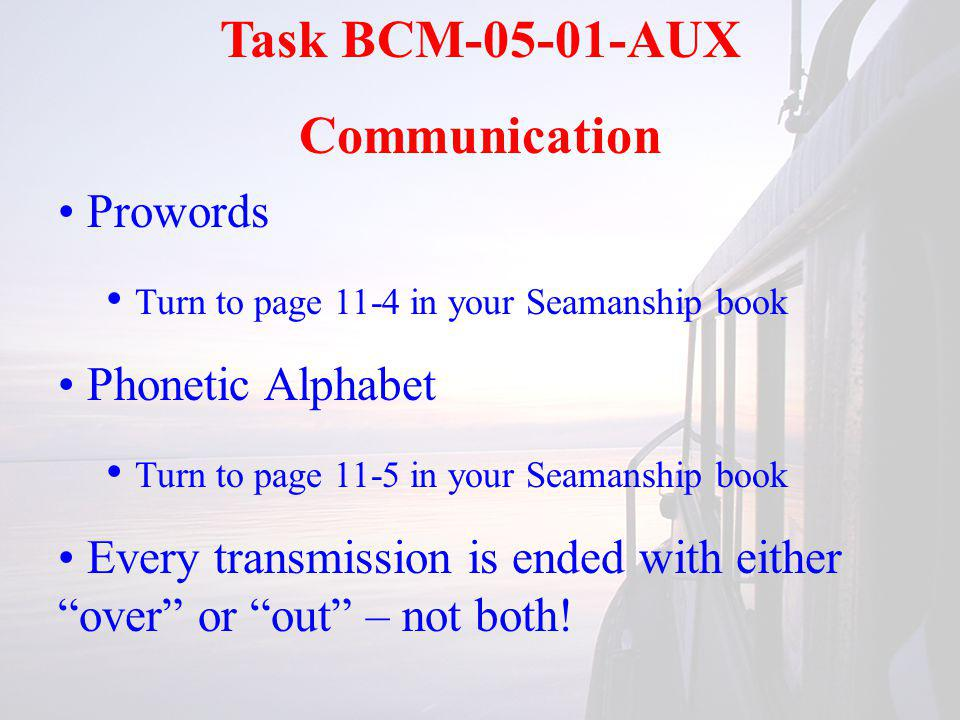 Task BCM-05-01-AUX Communication Prowords Turn to page 11-4 in your Seamanship book Phonetic Alphabet Turn to page 11-5 in your Seamanship book Every