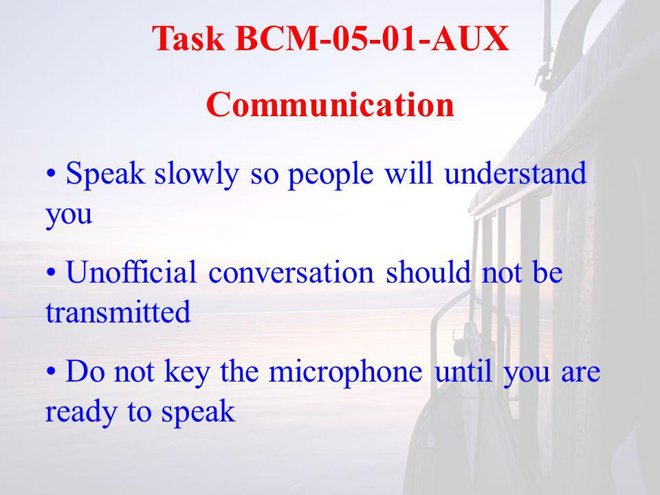 Task BCM-05-01-AUX Communication Speak slowly so people will understand you Unofficial conversation should not be transmitted Do not key the microphone until you are ready to speak