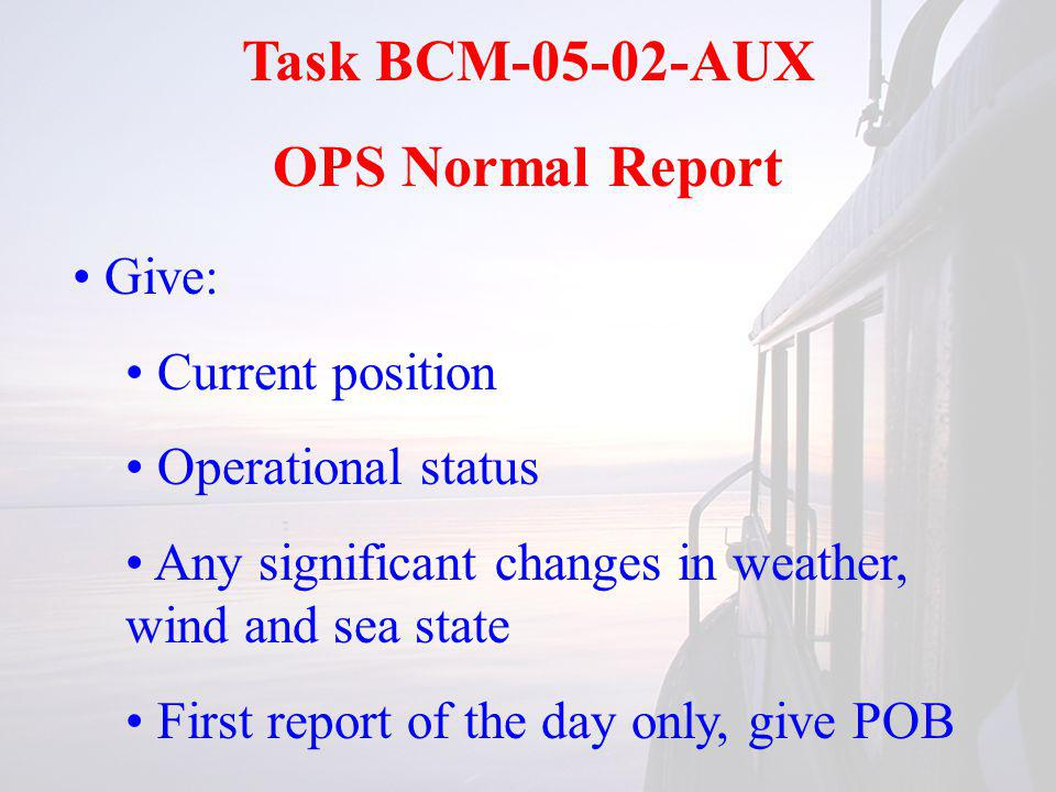 Task BCM-05-02-AUX OPS Normal Report Give: Current position Operational status Any significant changes in weather, wind and sea state First report of the day only, give POB