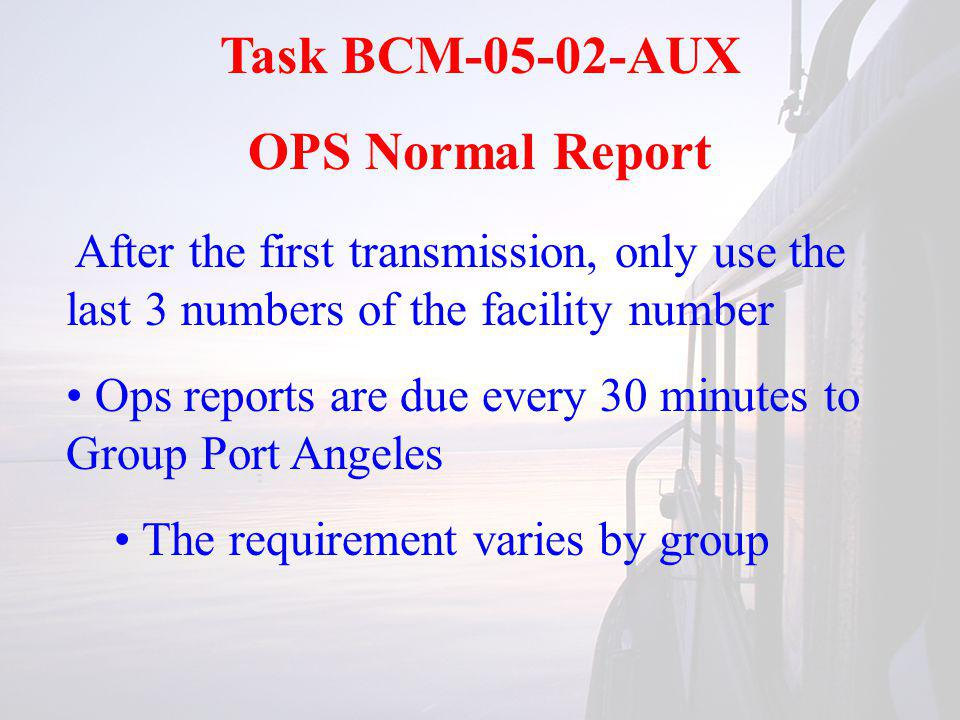 Task BCM-05-02-AUX OPS Normal Report After the first transmission, only use the last 3 numbers of the facility number Ops reports are due every 30 minutes to Group Port Angeles The requirement varies by group