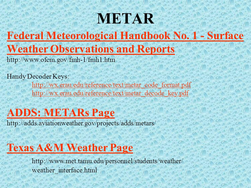 Federal Meteorological Handbook No. 1 - Surface Weather Observations and Reports http://www.ofcm.gov/fmh-1/fmh1.htm Handy Decoder Keys: http://wx.erau