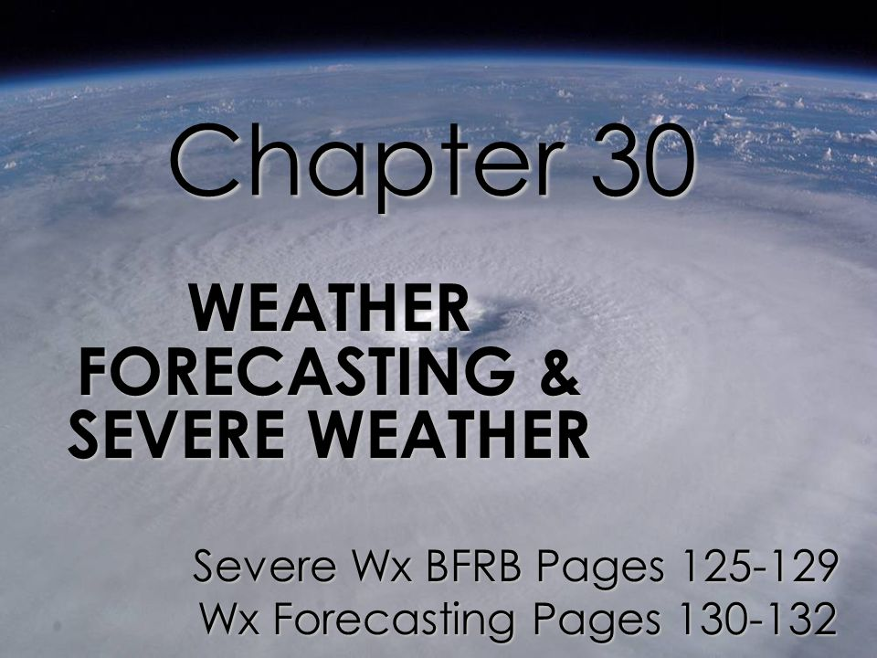 Chapter 30 WEATHER FORECASTING & SEVERE WEATHER Severe Wx BFRB Pages 125-129 Wx Forecasting Pages 130-132