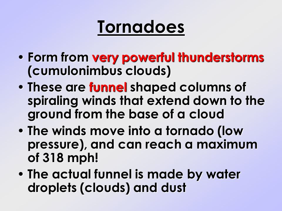 Tornadoes Form from very powerful thunderstorms (cumulonimbus clouds) Form from very powerful thunderstorms (cumulonimbus clouds) These are funnel sha