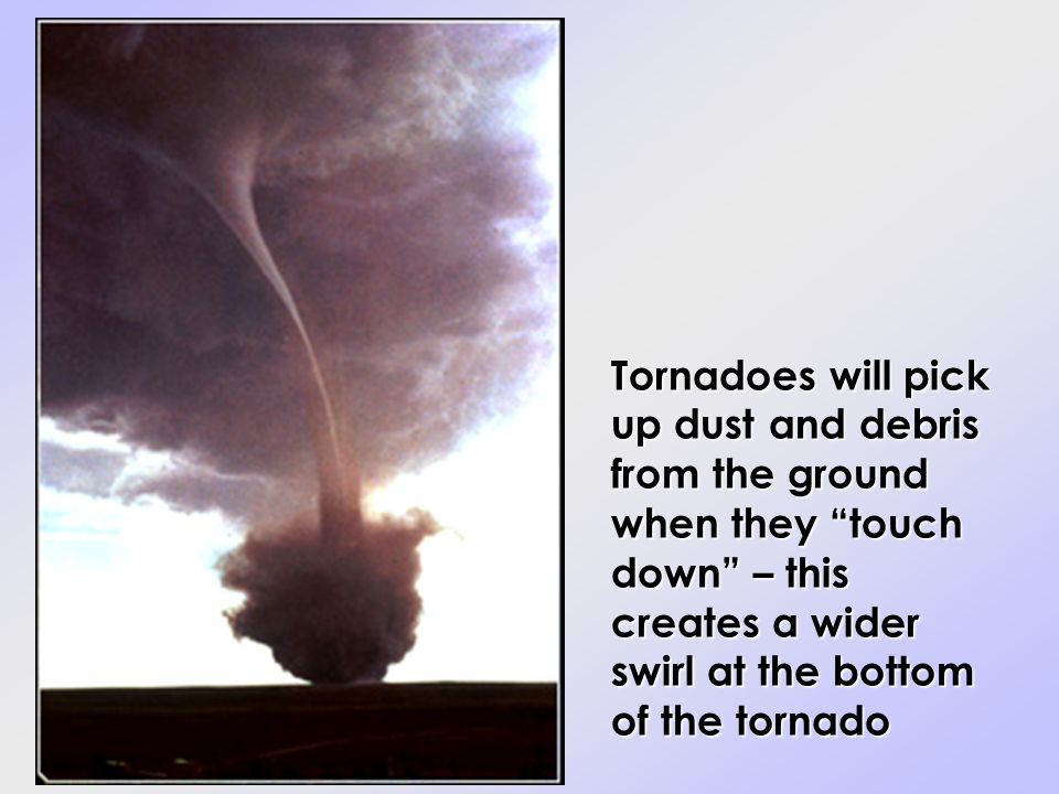 Tornadoes will pick up dust and debris from the ground when they touch down – this creates a wider swirl at the bottom of the tornado