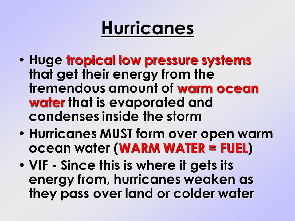 Hurricanes Huge tropical low pressure systems that get their energy from the tremendous amount of warm ocean water that is evaporated and condenses in
