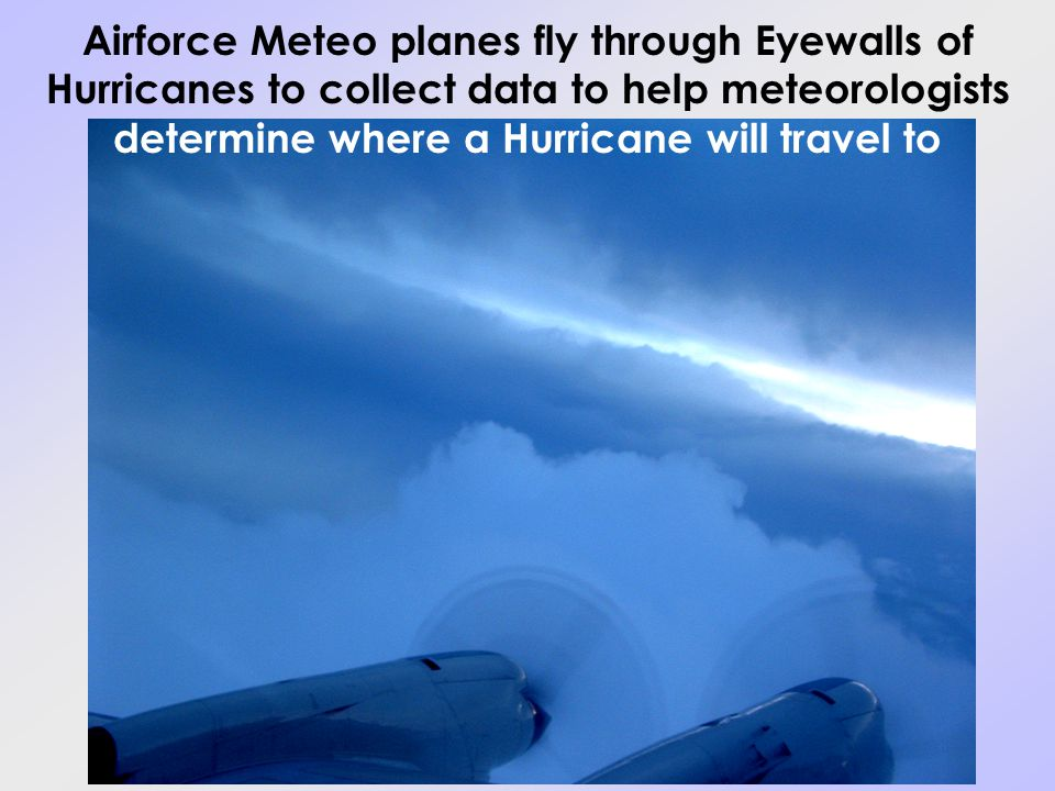 Airforce Meteo planes fly through Eyewalls of Hurricanes to collect data to help meteorologists determine where a Hurricane will travel to